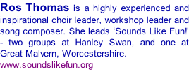 Ros Thomas is a highly experienced and inspirational choir leader, workshop leader and song composer. She leads 'Sounds Like Fun!' - two groups at Hanley Swan, and one at Great Malvern, Worcestershire. www.soundslikefun.org